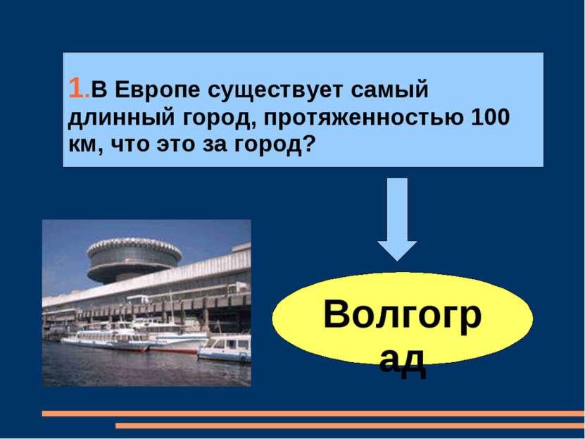 Волгоград 1.В Европе существует самый длинный город, протяженностью 100 км, ч...