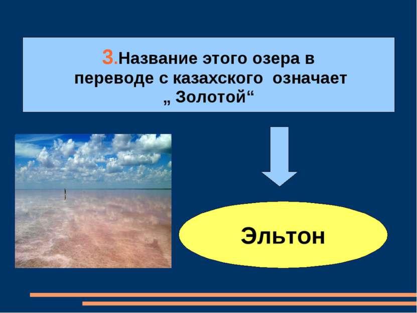 """3.Название этого озера в переводе с казахского означает """" Золотой"""" Эльтон"""
