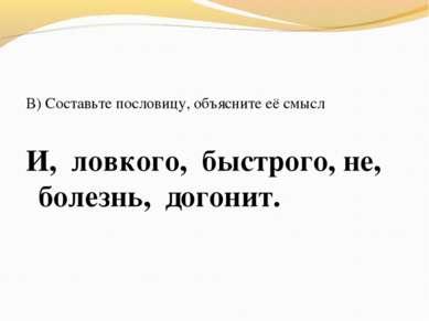 В) Составьте пословицу, объясните её смысл И, ловкого, быстрого, не, болезнь,...