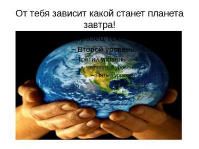 От тебя зависит какой станет планета завтра!