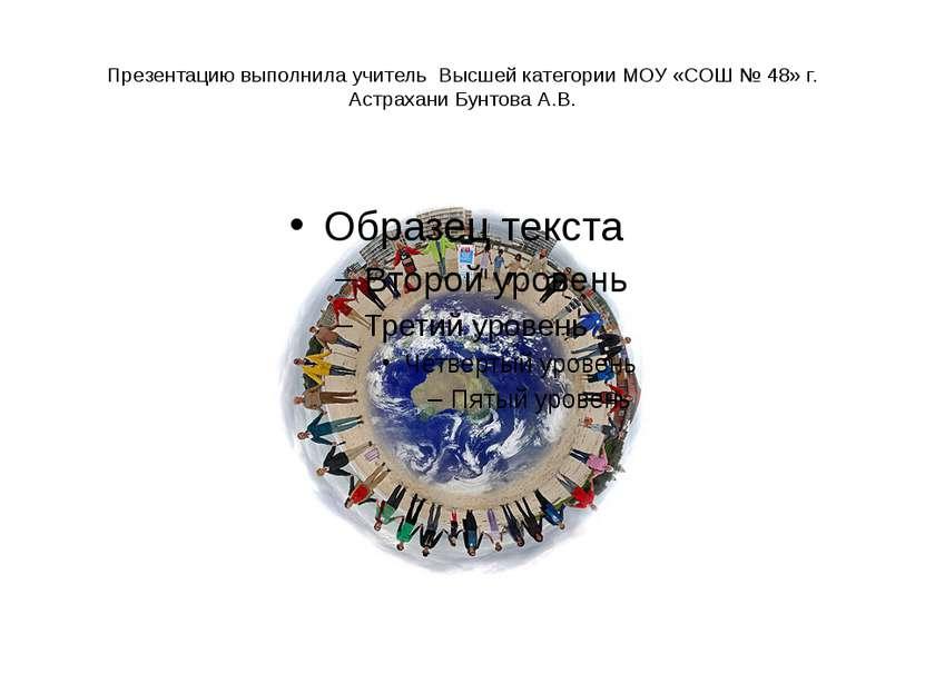 Презентацию выполнила учитель Высшей категории МОУ «СОШ № 48» г. Астрахани Бу...