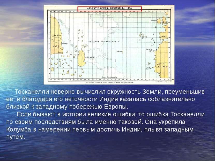 Тосканелли неверно вычислил окружность Земли, преуменьшив ее, и благодаря его...