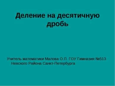 Деление на десятичную дробь Учитель математики Малова О.П. ГОУ Гимназия №513 ...