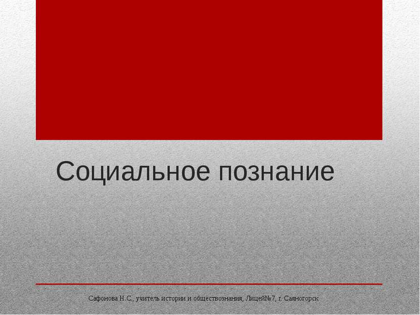 Социальное познание Сафонова Н.С., учитель истории и обществознания, Лицей№7,...