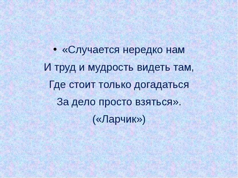 «Случается нередко нам И труд и мудрость видеть там, Где стоит только догадат...