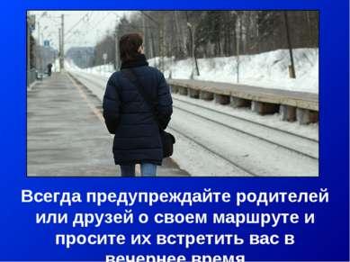 Всегда предупреждайте родителей или друзей о своем маршруте и просите их встр...