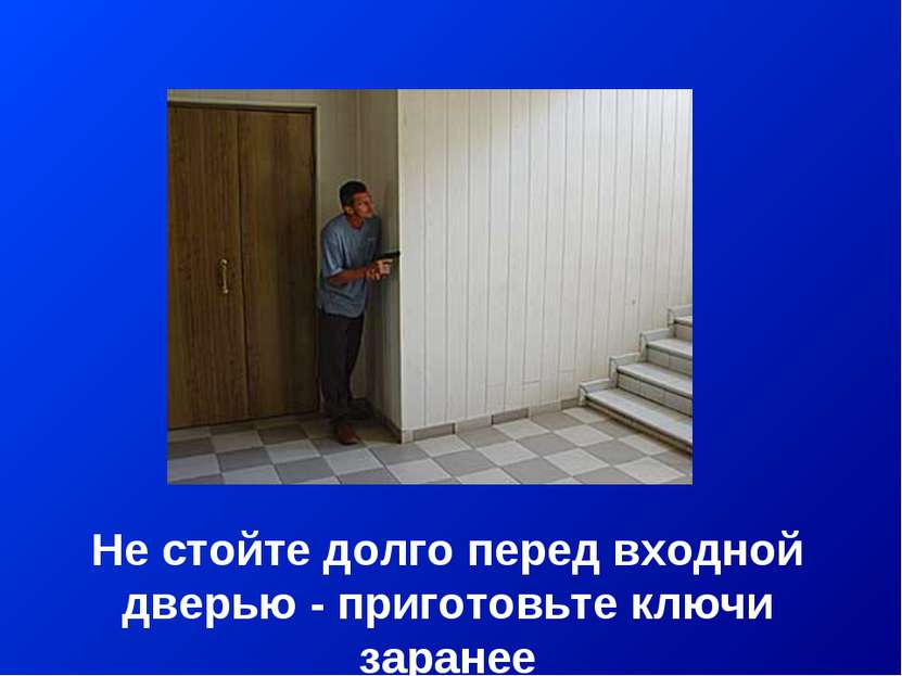 Не стойте долго перед входной дверью - приготовьте ключи заранее