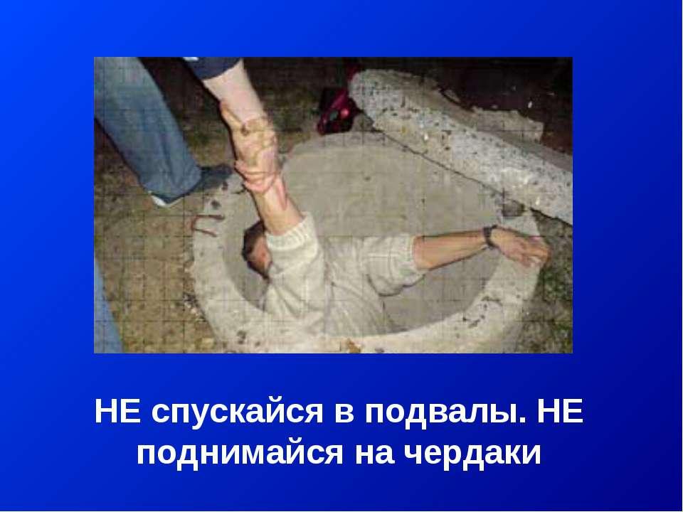 НЕ спускайся в подвалы. НЕ поднимайся на чердаки
