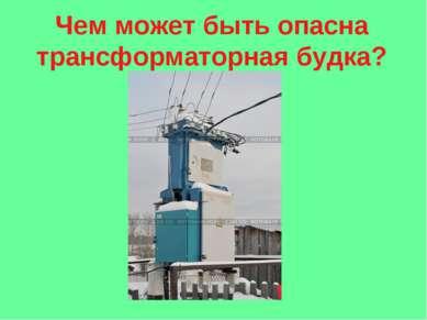 Чем может быть опасна трансформаторная будка?