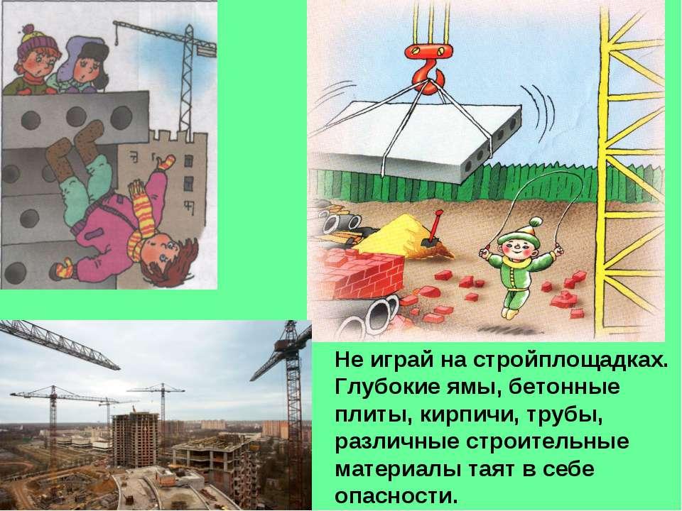 Не играй на стройплощадках. Глубокие ямы, бетонные плиты, кирпичи, трубы, раз...
