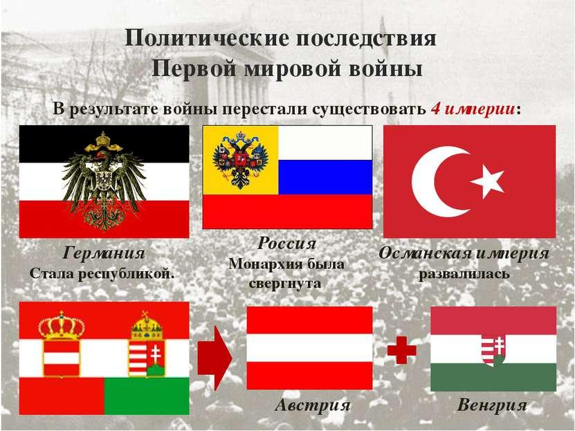 Политические последствия Первой мировой войны В результате войны перестали су...