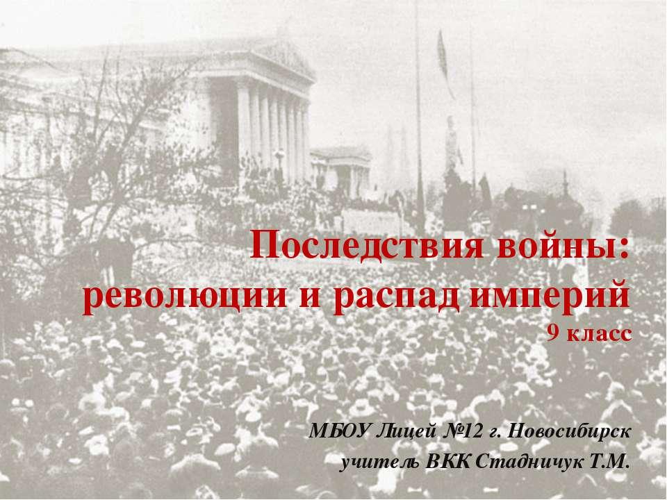 Последствия войны: революции и распад империй 9 класс МБОУ Лицей №12 г. Новос...