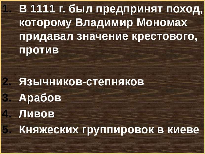 В 1111 г. был предпринят поход, которому Владимир Мономах придавал значение к...