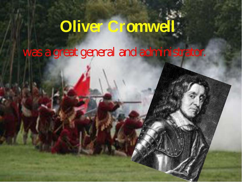 Oliver Cromwell was a great general and administrator.