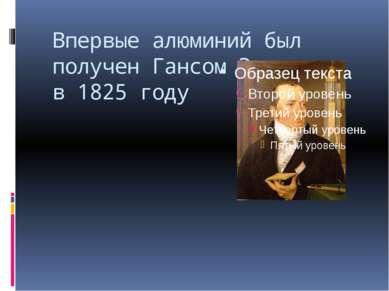 Впервые алюминий был получен Гансом Эрстедом в 1825 году
