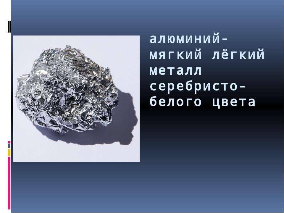 алюминий- мягкий лёгкий металл серебристо-белого цвета