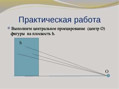 Практическая работа Выполните центральное проецирование (центр О) фигуры на п...