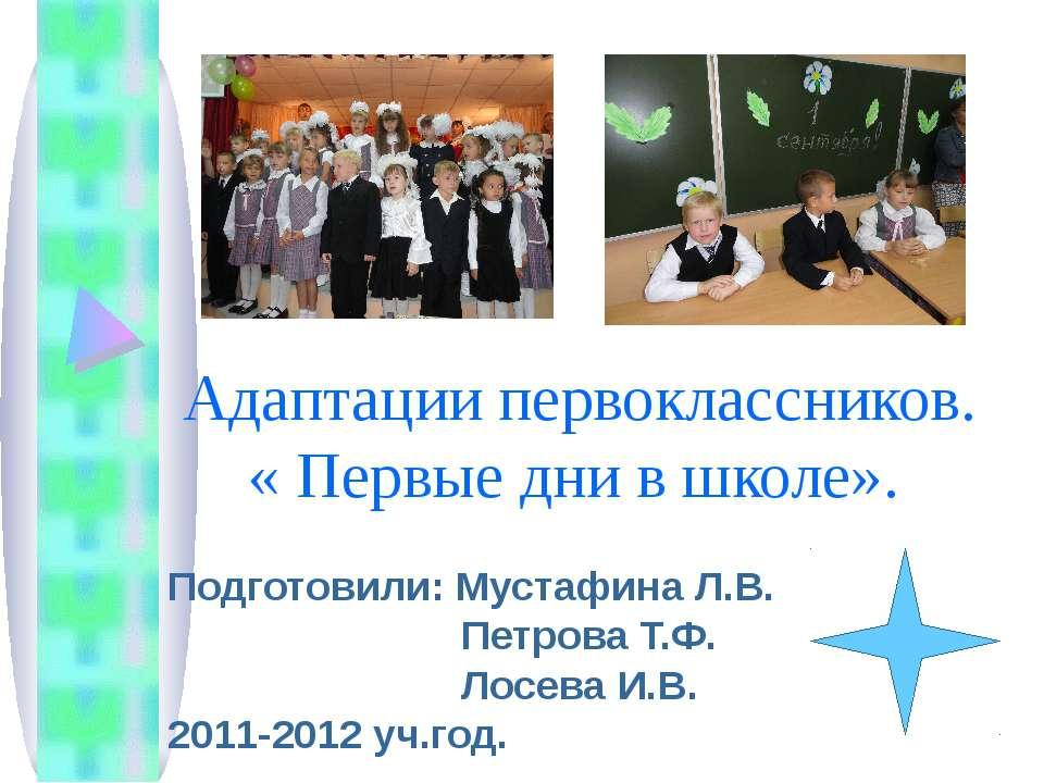 Адаптации первоклассников. « Первые дни в школе». Подготовили: Мустафина Л.В....
