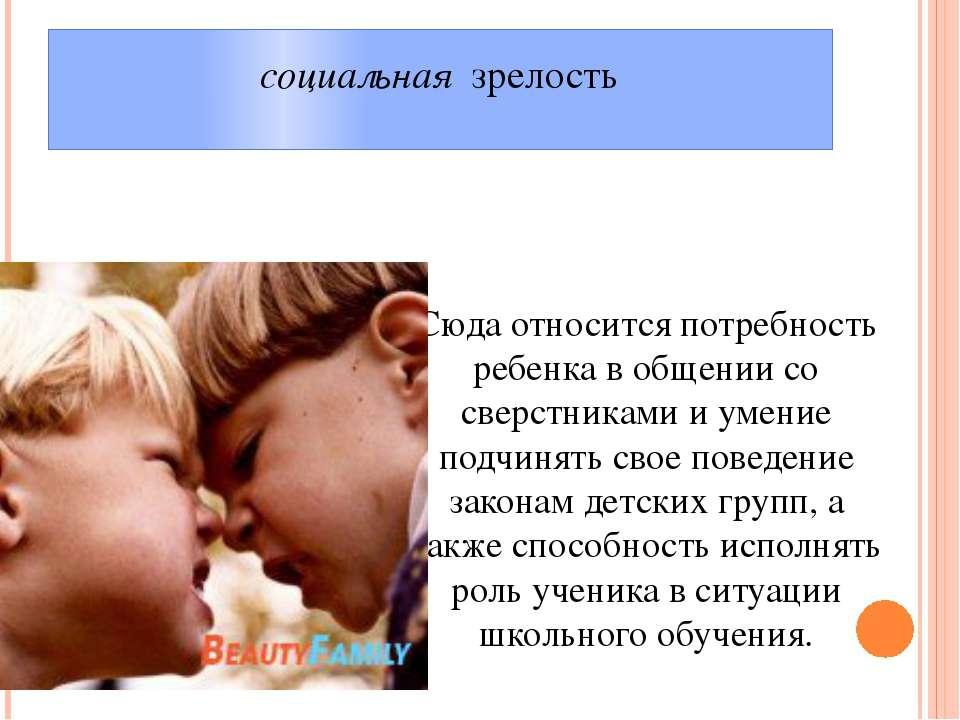 социальная зрелость Сюда относится потребность ребенка в общении со сверстни...