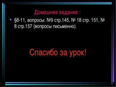 Домашнее задание : §8-11, вопросы: №9 стр.145, № 18 стр. 151, № 8 стр.157 (во...