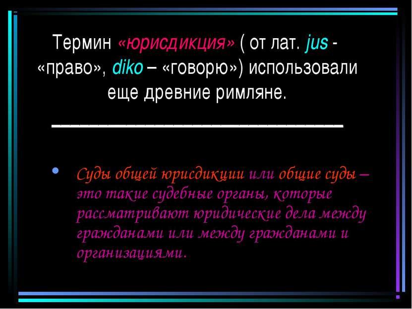 Термин «юрисдикция» ( от лат. jus - «право», diko – «говорю») использовали ещ...