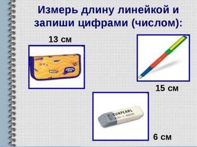 Измерь длину линейкой и запиши цифрами (числом): 13 см 15 см 6 см