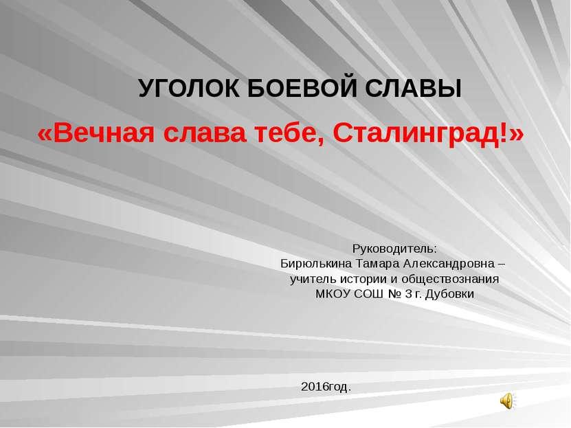 УГОЛОК БОЕВОЙ СЛАВЫ «Вечная слава тебе, Сталинград!» Руководитель: Бирюлькина...