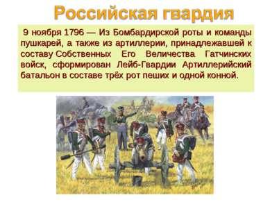9 ноября1796— Из Бомбардирской роты и команды пушкарей, а также из артилле...