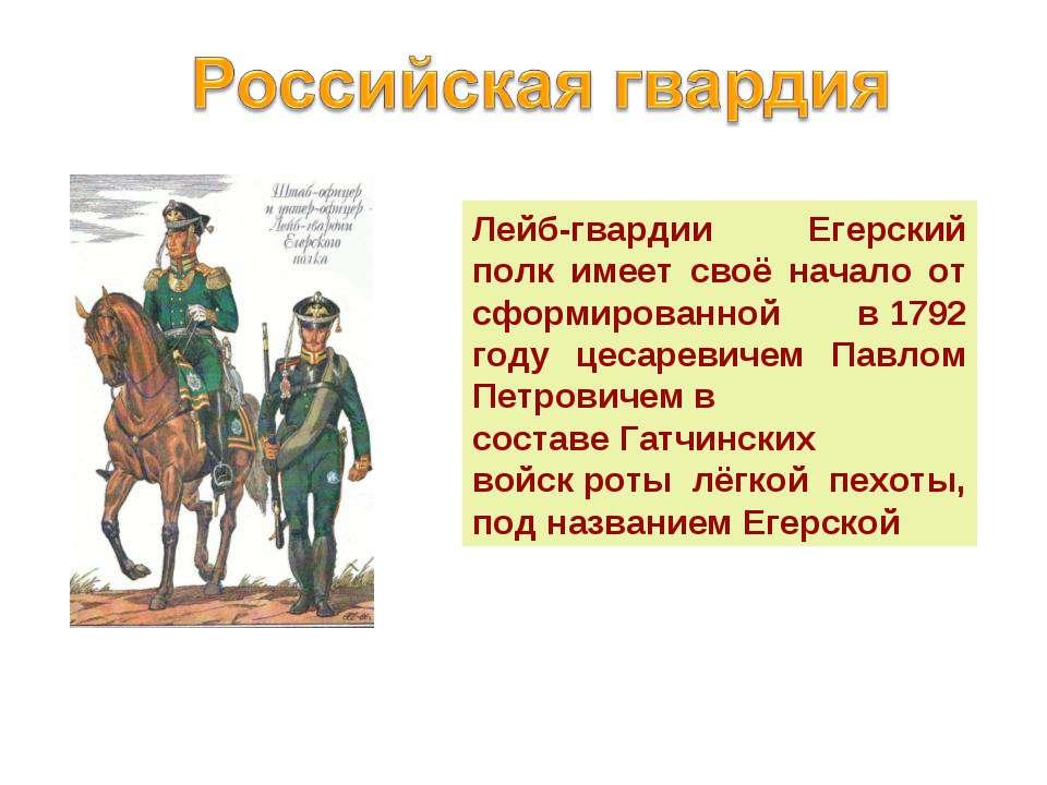 Лейб-гвардии Егерский полк имеет своё начало от сформированной в1792 году це...