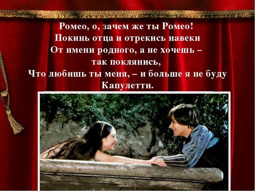 Ромео, о, зачем же ты Ромео! Покинь отца и отрекись навеки От имени родного, ...