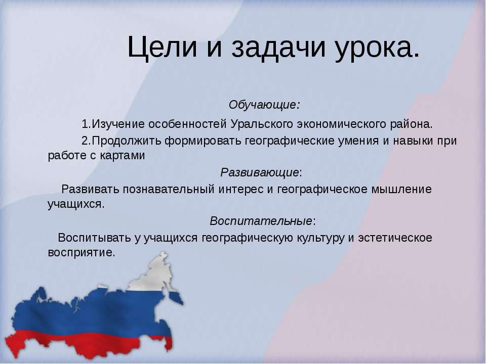 Цели и задачи урока. Обучающие:  1.Изучение особенностей Уральского...