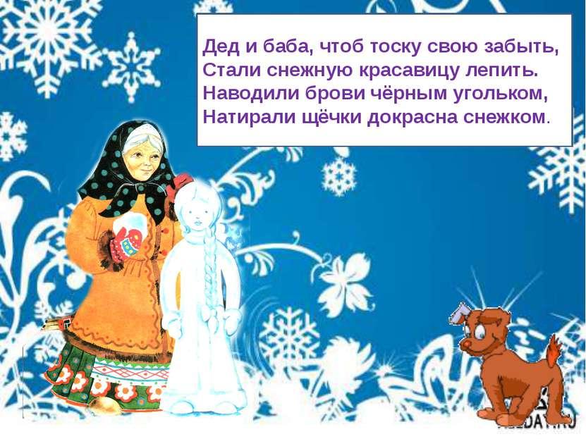 Дед и баба, чтоб тоску свою забыть, Стали снежную красавицу лепить. Наводили ...