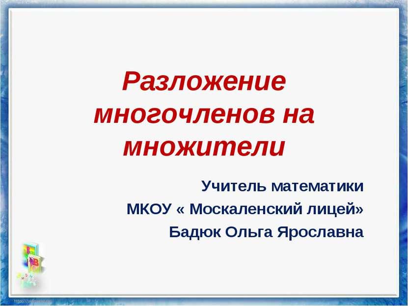 Разложение многочленов на множители Учитель математики МКОУ « Москаленский ли...