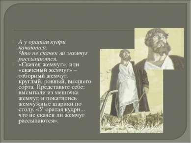 А у оратая кудри качаются, Что не скачен ли жемчуг рассыпаются. «Скачен жемчу...