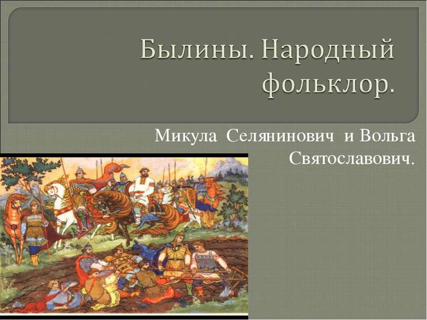 Микула Селянинович и Вольга Святославович.