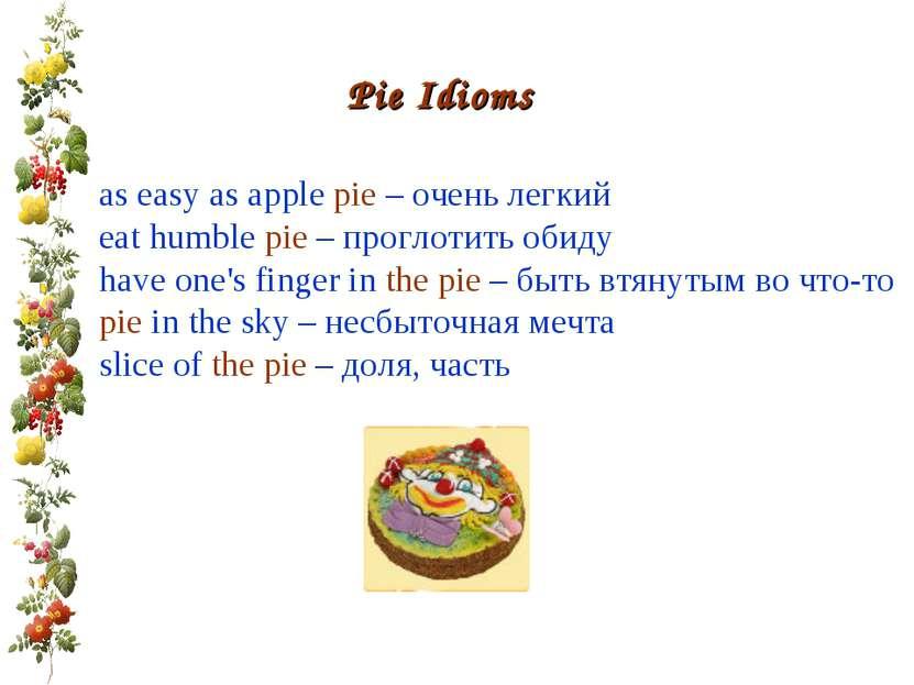 Pie Idioms as easy as apple pie – очень легкий eat humble pie – проглотить об...