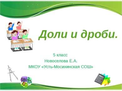 Доли и дроби. 5 класс Новоселова Е.А. МКОУ «Усть-Мосихинская СОШ»