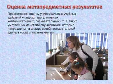 Предполагает оценку универсальных учебных действий учащихся (регулятивных, ко...
