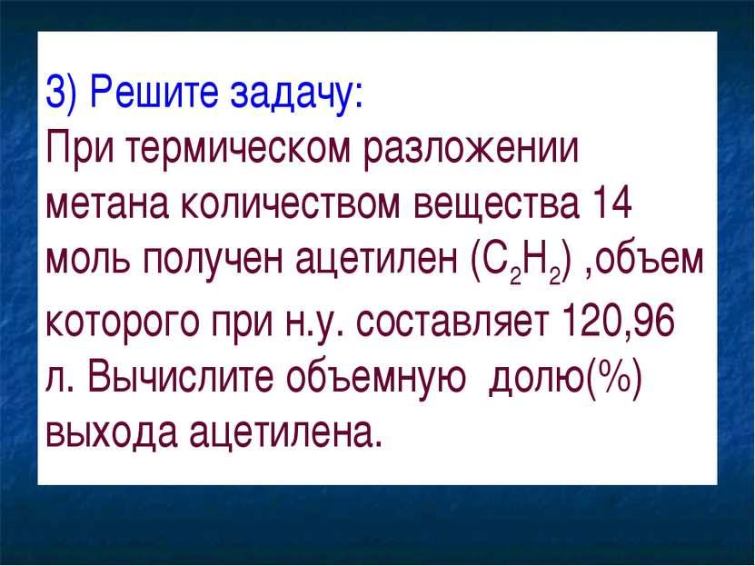3) Решите задачу: При термическом разложении метана количеством вещества 14 м...