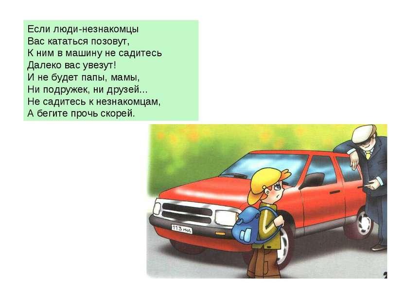 Если люди-незнакомцы Вас кататься позовут, К ним в машину не садитесь Далеко ...
