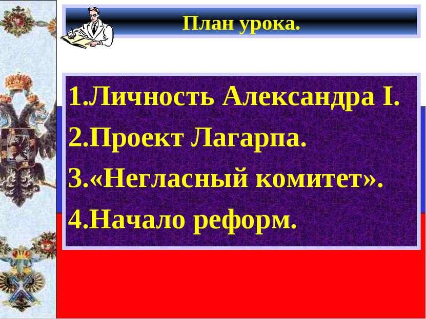 План урока. 1.Личность Александра I. 2.Проект Лагарпа. 3.«Негласный комитет»....