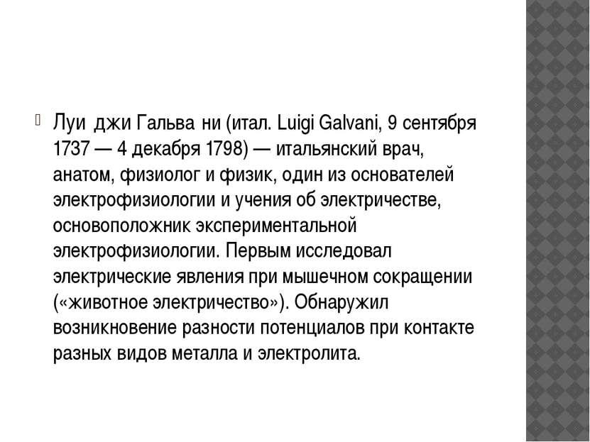 Луи джи Гальва ни (итал. Luigi Galvani, 9 сентября 1737 — 4 декабря 1798) — и...