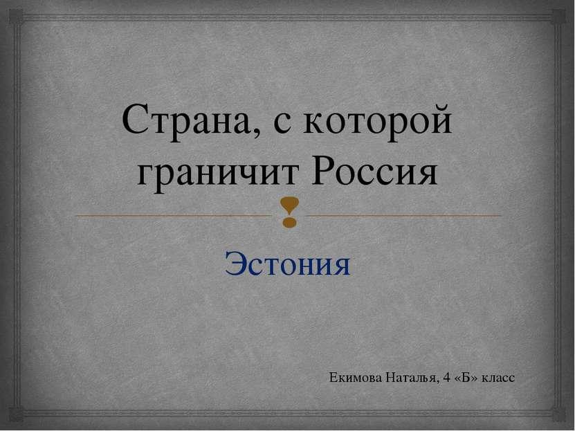 Страна, с которой граничит Россия Эстония Екимова Наталья, 4 «Б» класс