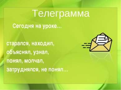 Телеграмма Сегодня на уроке… старался, находил, объяснял, узнал, понял, молча...