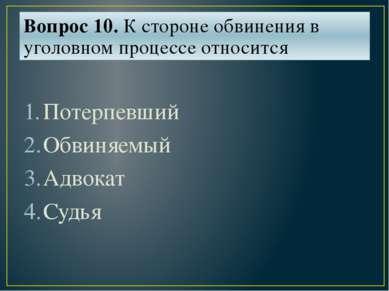 Вопрос 10. К стороне обвинения в уголовном процессе относится Потерпевший Обв...