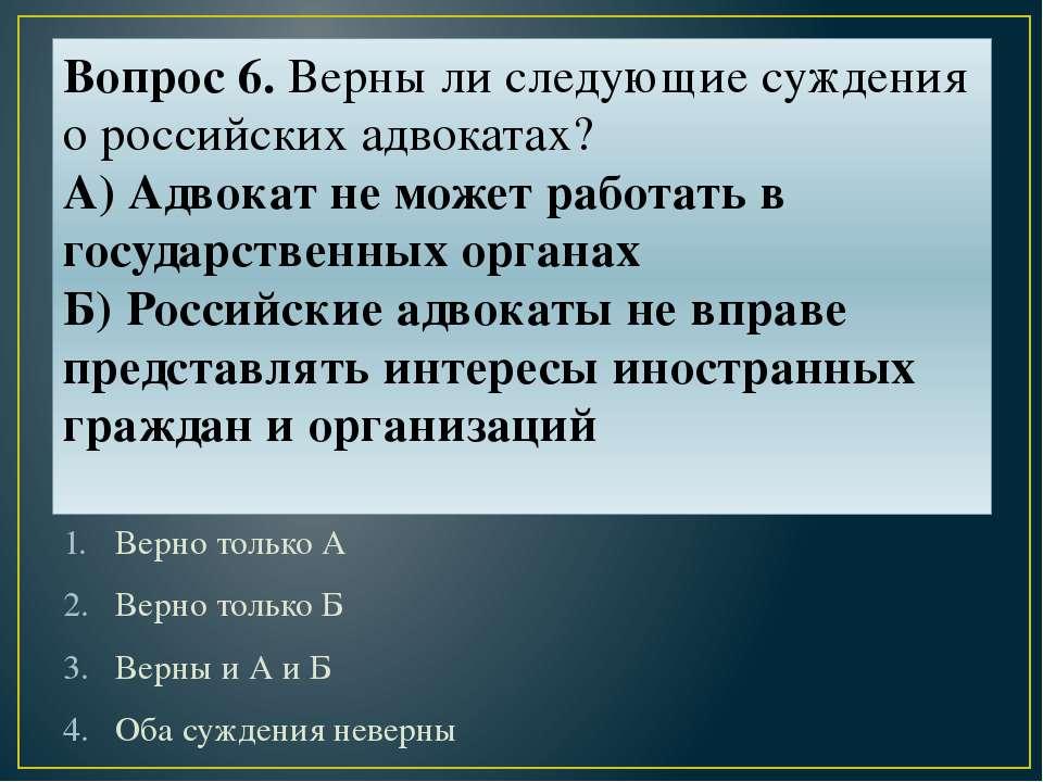 Вопрос 6. Верны ли следующие суждения о российских адвокатах? А) Адвокат не м...