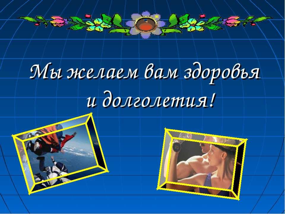 Мы желаем вам здоровья и долголетия!