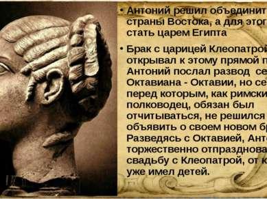 Антоний решил объединить все страны Востока, а для этого, стать царем Египта ...