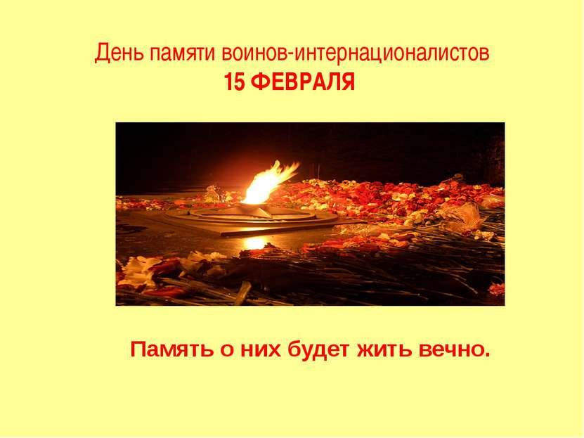 День памяти воинов-интернационалистов 15 ФЕВРАЛЯ Память о них будет жить вечно.