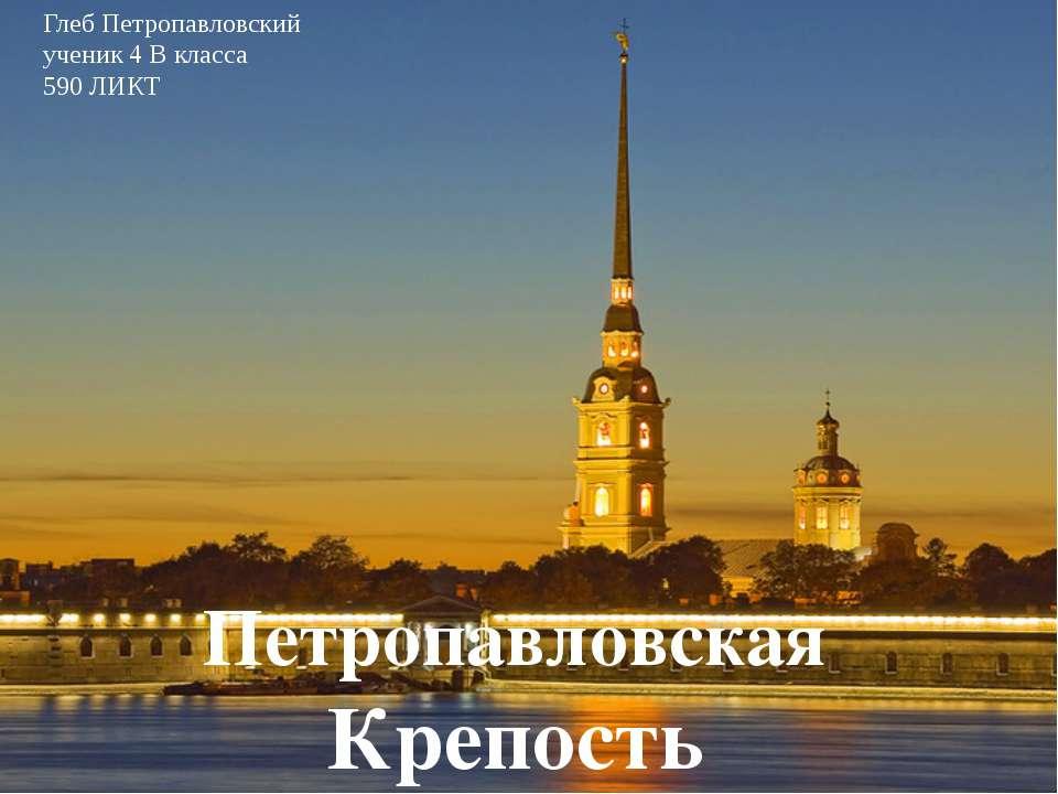 Петропавловская Крепость Глеб Петропавловский ученик 4 В класса 590 ЛИКТ